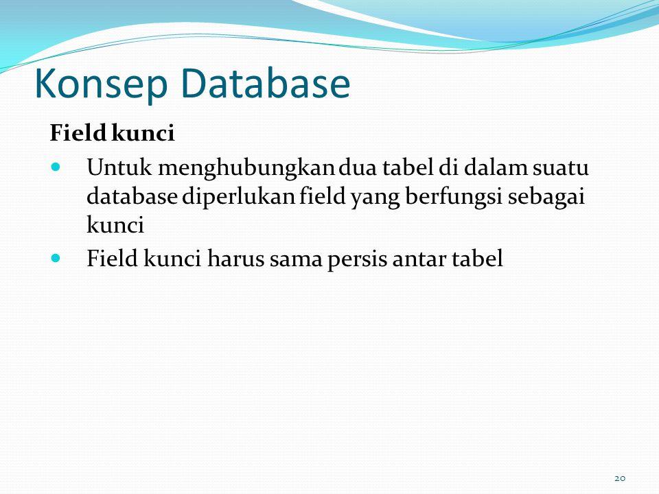 Konsep Database Field kunci Untuk menghubungkan dua tabel di dalam suatu database diperlukan field yang berfungsi sebagai kunci Field kunci harus sama