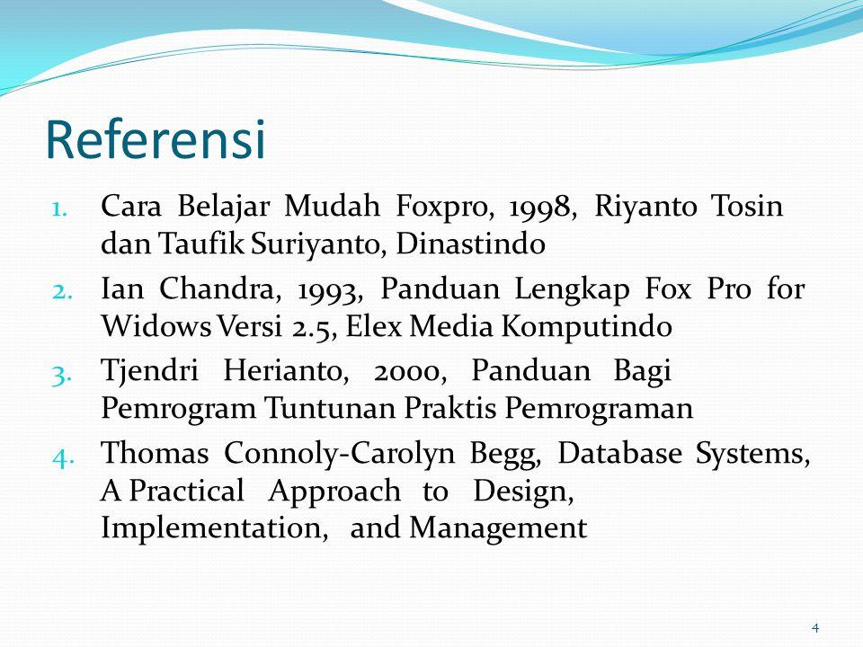 Referensi 1. Cara Belajar Mudah Foxpro, 1998, Riyanto Tosin dan Taufik Suriyanto, Dinastindo 2. Ian Chandra, 1993, Panduan Lengkap Fox Pro for Widows