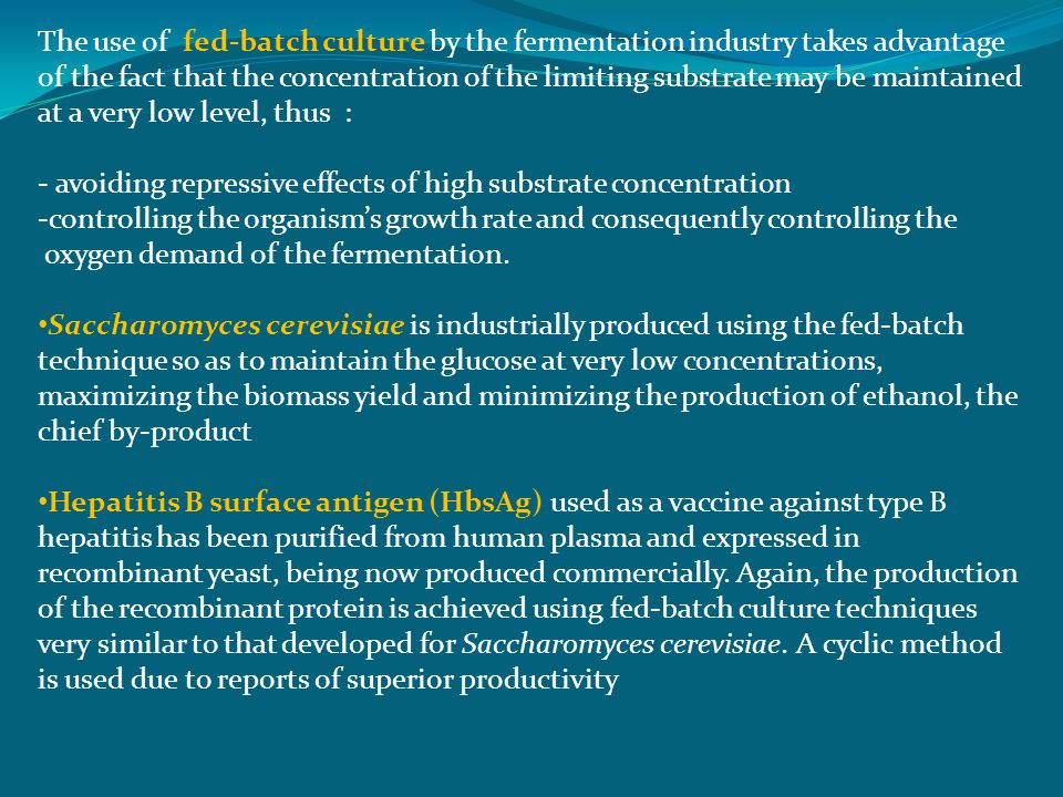 The use of fed-batch culture by the fermentation industry takes advantage of the fact that the concentration of the limiting substrate may be maintained at a very low level, thus : - avoiding repressive effects of high substrate concentration -controlling the organism's growth rate and consequently controlling the oxygen demand of the fermentation.