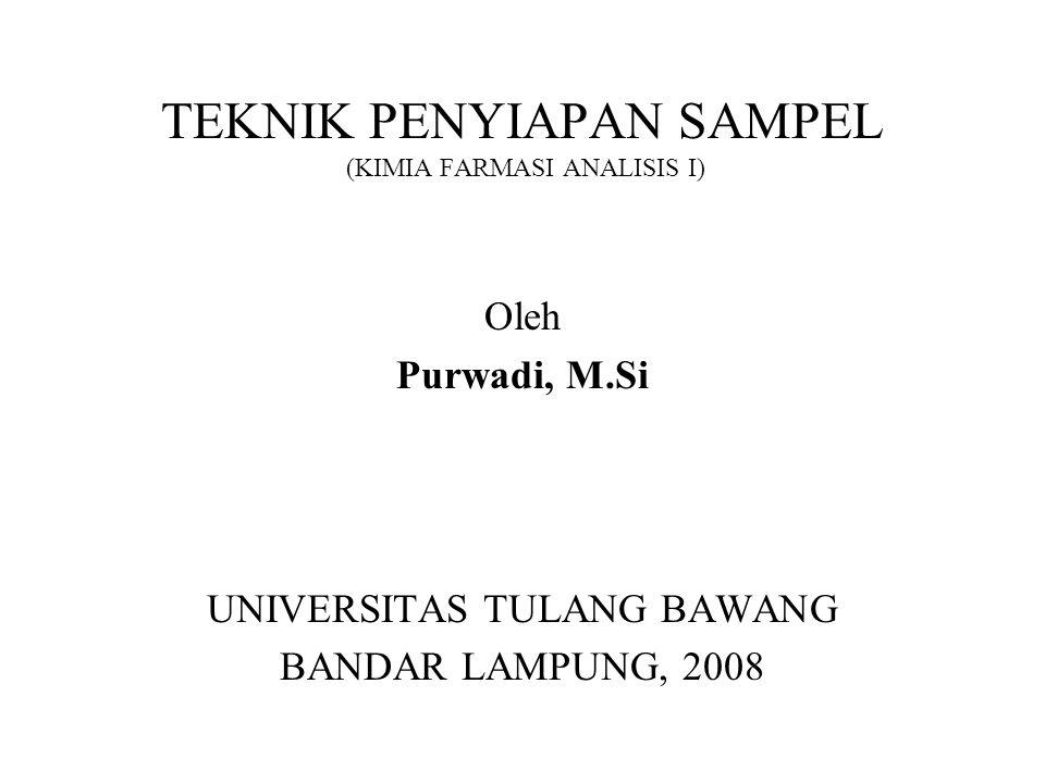 TEKNIK PENYIAPAN SAMPEL (KIMIA FARMASI ANALISIS I) Oleh Purwadi, M.Si UNIVERSITAS TULANG BAWANG BANDAR LAMPUNG, 2008