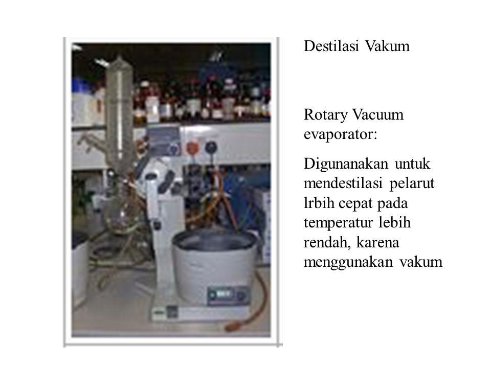 Rotary Vacuum evaporator: Digunanakan untuk mendestilasi pelarut lrbih cepat pada temperatur lebih rendah, karena menggunakan vakum Destilasi Vakum