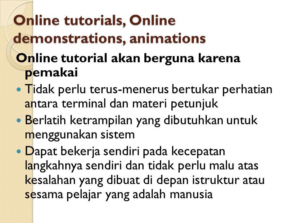 Online tutorials, Online demonstrations, animations Online tutorial akan berguna karena pemakai Tidak perlu terus-menerus bertukar perhatian antara te