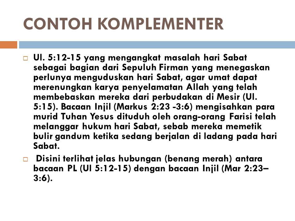 CONTOH KOMPLEMENTER  Ul. 5:12-15 yang mengangkat masalah hari Sabat sebagai bagian dari Sepuluh Firman yang menegaskan perlunya menguduskan hari Saba