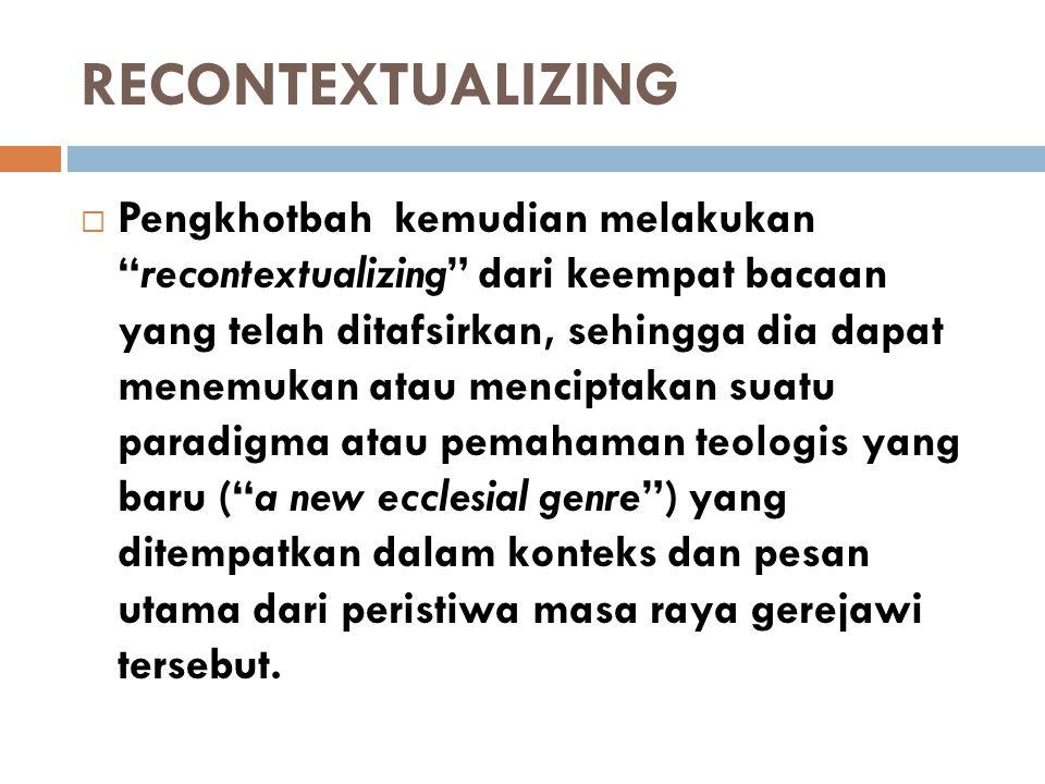 "RECONTEXTUALIZING  Pengkhotbah kemudian melakukan ""recontextualizing"" dari keempat bacaan yang telah ditafsirkan, sehingga dia dapat menemukan atau m"