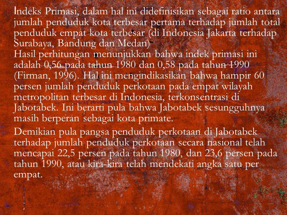 I ndeks Primasi, dalam hal ini didefinisikan sebagai ratio antara jumlah penduduk kota terbesar pertama terhadap jumlah total penduduk empat kota terbesar (di Indonesia Jakarta terhadap Surabaya, Bandung dan Medan) Hasil perhitungan menunjukkan bahwa indek primasi ini adalah 0,56 pada tahun 1980 dan 0,58 pada tahun 1990 (Firman, 1996).
