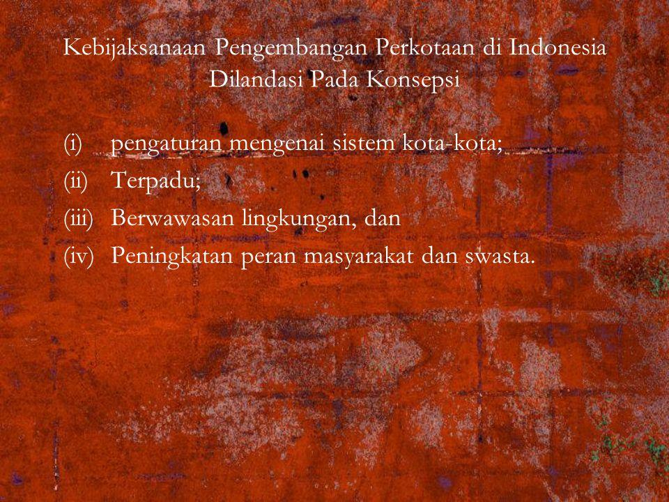 Kebijaksanaan Pengembangan Perkotaan di Indonesia Dilandasi Pada Konsepsi (i)pengaturan mengenai sistem kota-kota; (ii)Terpadu; (iii)Berwawasan lingkungan, dan (iv)Peningkatan peran masyarakat dan swasta.