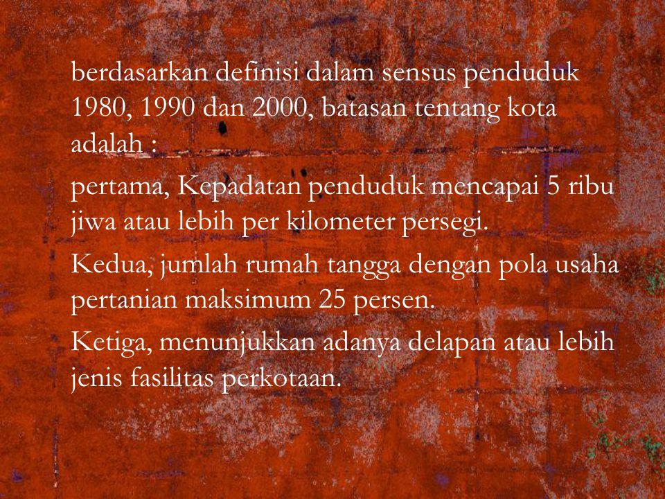 berdasarkan definisi dalam sensus penduduk 1980, 1990 dan 2000, batasan tentang kota adalah : pertama, Kepadatan penduduk mencapai 5 ribu jiwa atau le
