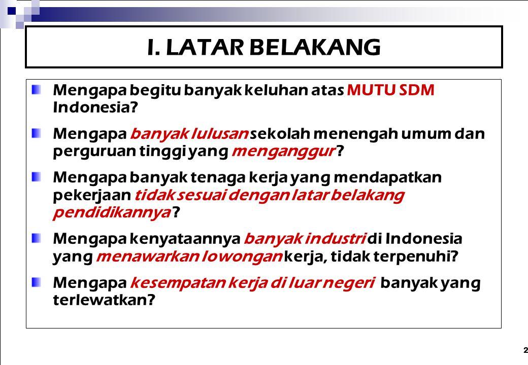 2 I. LATAR BELAKANG Mengapa begitu banyak keluhan atas MUTU SDM Indonesia? Mengapa banyak lulusan sekolah menengah umum dan perguruan tinggi yang meng