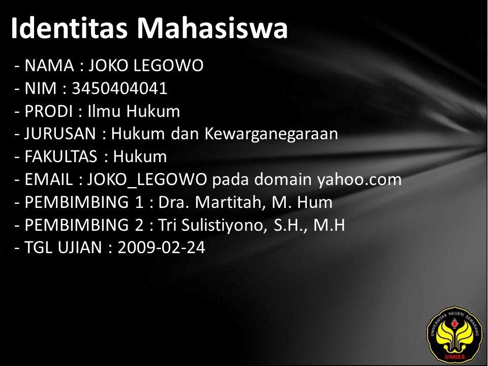Identitas Mahasiswa - NAMA : JOKO LEGOWO - NIM : 3450404041 - PRODI : Ilmu Hukum - JURUSAN : Hukum dan Kewarganegaraan - FAKULTAS : Hukum - EMAIL : JOKO_LEGOWO pada domain yahoo.com - PEMBIMBING 1 : Dra.