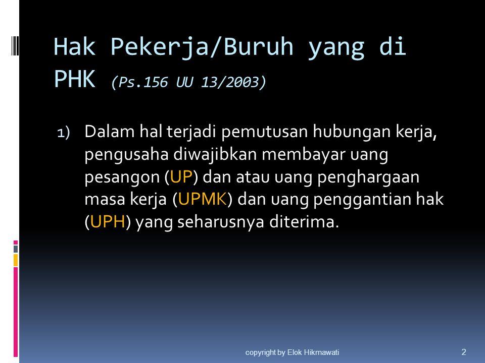 Hak Pekerja/Buruh yang di PHK (Ps.156 UU 13/2003) 1) Dalam hal terjadi pemutusan hubungan kerja, pengusaha diwajibkan membayar uang pesangon (UP) dan