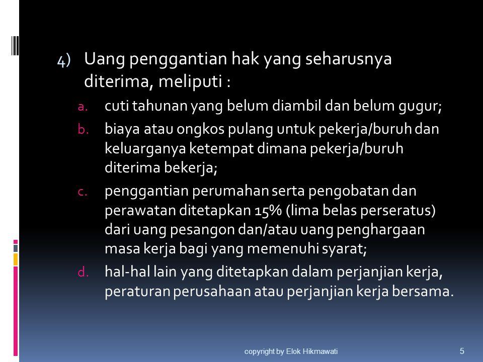  Pada prinsipnya, cuti tahunan tidak dapat dikompensasikan dengan uang, kecuali apabila dalam PK, PP/PKB mengatur dan menentukan lain (misalnya hak cuti yang tidak diambil, dapat diganti-dikompensasi-dengan uang)  Akan tetapi dalam hal terjadi PHK dan pekerja/buruh berhak atas UPH, maka hak atas cuti wajib dikompensasikan dengan uang berdasarkan Pasal 156 ayat (4) huruf a copyright by Elok Hikmawati 6