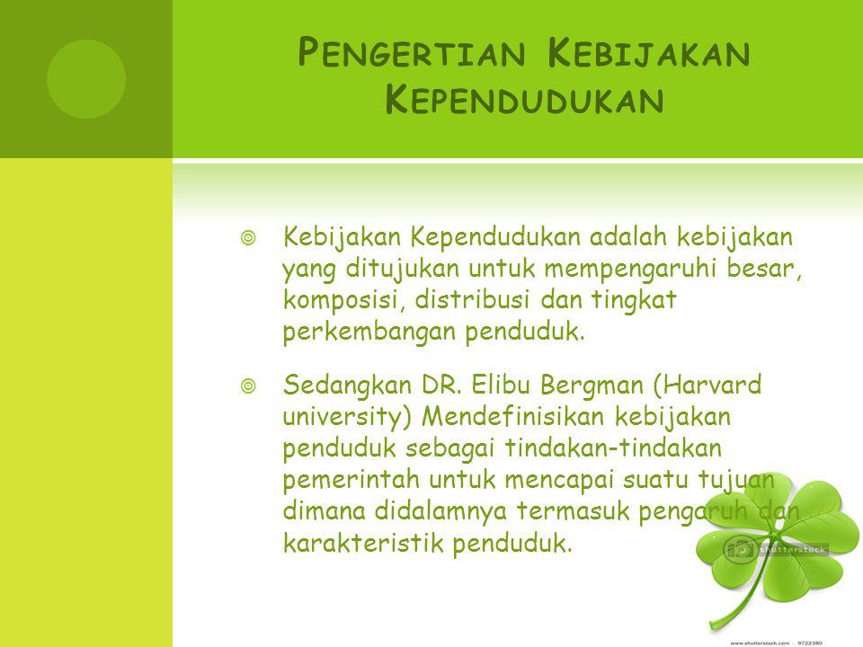 P ENGERTIAN K EBIJAKAN K EPENDUDUKAN  Kebijakan Kependudukan adalah kebijakan yang ditujukan untuk mempengaruhi besar, komposisi, distribusi dan ting
