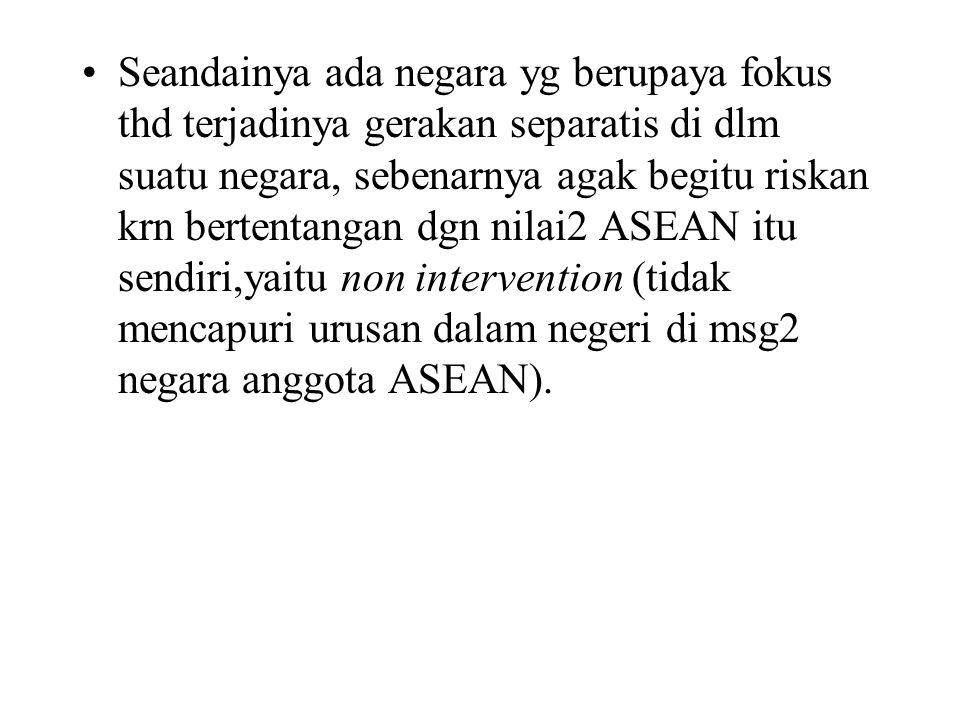 Seandainya ada negara yg berupaya fokus thd terjadinya gerakan separatis di dlm suatu negara, sebenarnya agak begitu riskan krn bertentangan dgn nilai2 ASEAN itu sendiri,yaitu non intervention (tidak mencapuri urusan dalam negeri di msg2 negara anggota ASEAN).