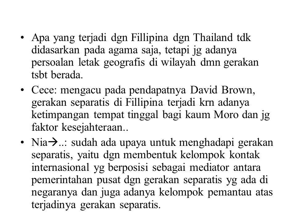 Apa yang terjadi dgn Fillipina dgn Thailand tdk didasarkan pada agama saja, tetapi jg adanya persoalan letak geografis di wilayah dmn gerakan tsbt berada.