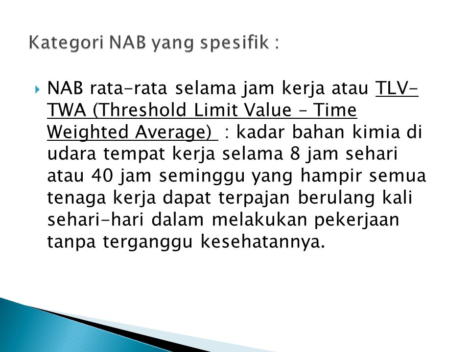  NAB rata-rata selama jam kerja atau TLV- TWA (Threshold Limit Value – Time Weighted Average) : kadar bahan kimia di udara tempat kerja selama 8 jam