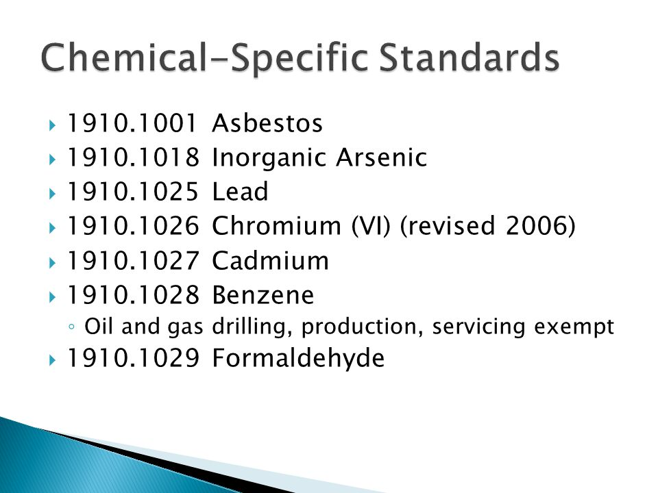  1910.1001 Asbestos  1910.1018 Inorganic Arsenic  1910.1025 Lead  1910.1026 Chromium (VI) (revised 2006)  1910.1027 Cadmium  1910.1028 Benzene ◦ Oil and gas drilling, production, servicing exempt  1910.1029 Formaldehyde