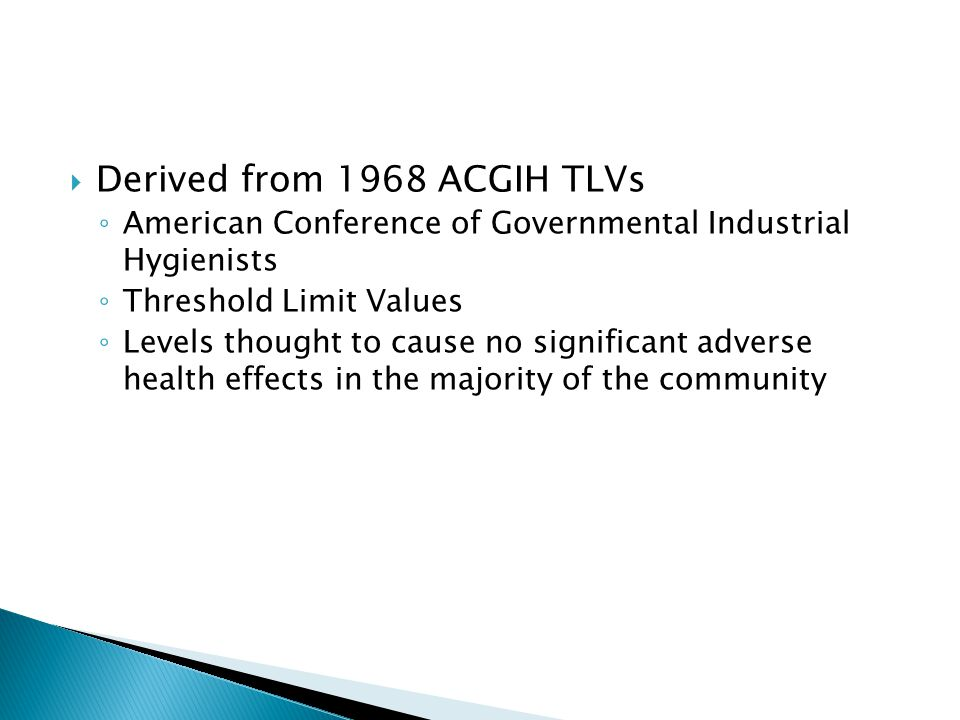  Derived from 1968 ACGIH TLVs ◦ American Conference of Governmental Industrial Hygienists ◦ Threshold Limit Values ◦ Levels thought to cause no significant adverse health effects in the majority of the community
