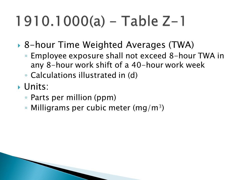  8-hour Time Weighted Averages (TWA) ◦ Employee exposure shall not exceed 8-hour TWA in any 8-hour work shift of a 40-hour work week ◦ Calculations illustrated in (d)  Units: ◦ Parts per million (ppm) ◦ Milligrams per cubic meter (mg/m 3 )