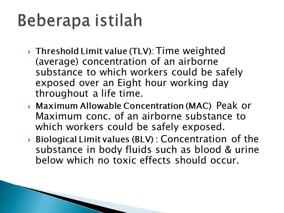  Threshold Limit value (TLV): Time weighted (average) concentration of an airborne substance to which workers could be safely exposed over an Eight hour working day throughout a life time.