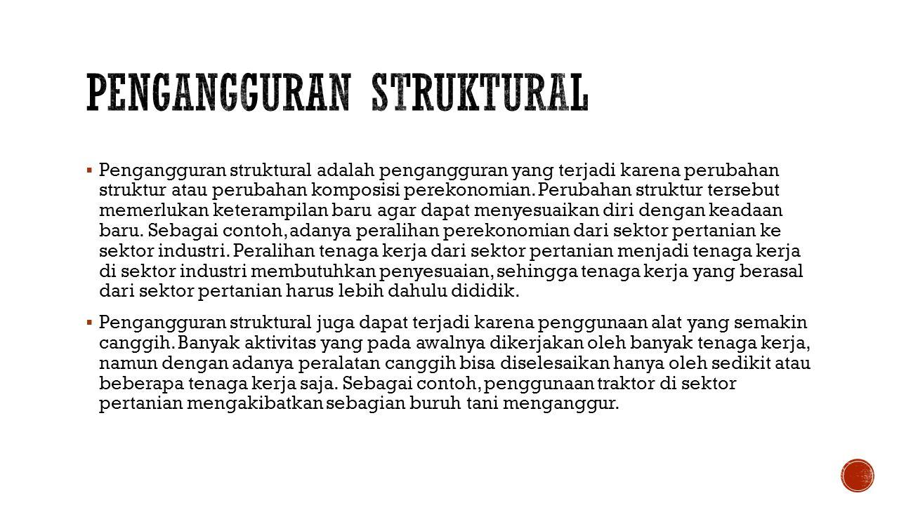  Pengangguran struktural adalah pengangguran yang terjadi karena perubahan struktur atau perubahan komposisi perekonomian.