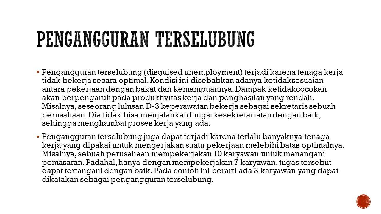  Pengangguran terselubung (disguised unemployment) terjadi karena tenaga kerja tidak bekerja secara optimal.