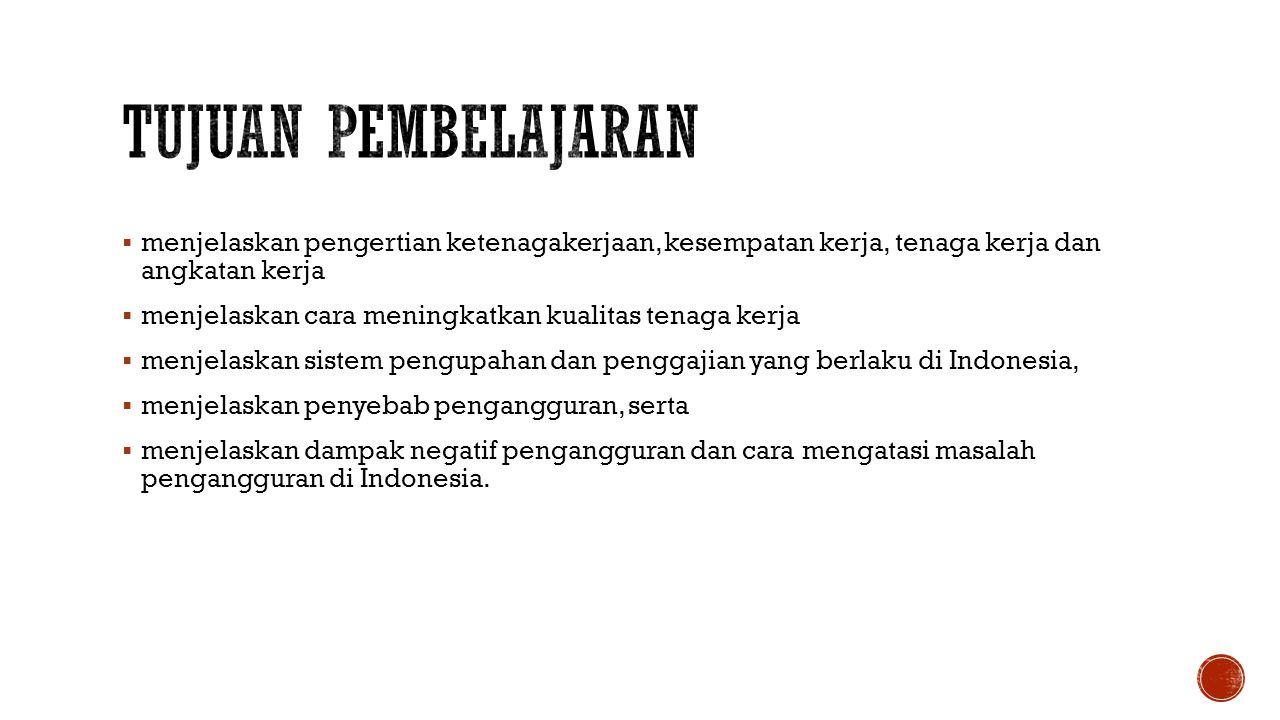  menjelaskan pengertian ketenagakerjaan, kesempatan kerja, tenaga kerja dan angkatan kerja  menjelaskan cara meningkatkan kualitas tenaga kerja  menjelaskan sistem pengupahan dan penggajian yang berlaku di Indonesia,  menjelaskan penyebab pengangguran, serta  menjelaskan dampak negatif pengangguran dan cara mengatasi masalah pengangguran di Indonesia.