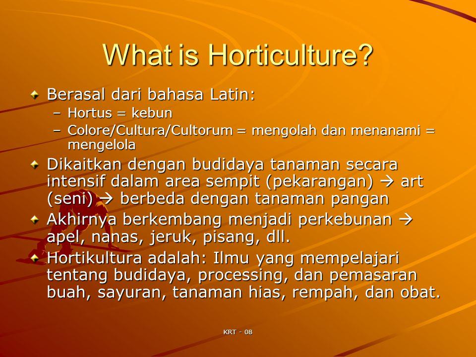 KRT - 08 What is Horticulture? Berasal dari bahasa Latin: –Hortus = kebun –Colore/Cultura/Cultorum = mengolah dan menanami = mengelola Dikaitkan denga
