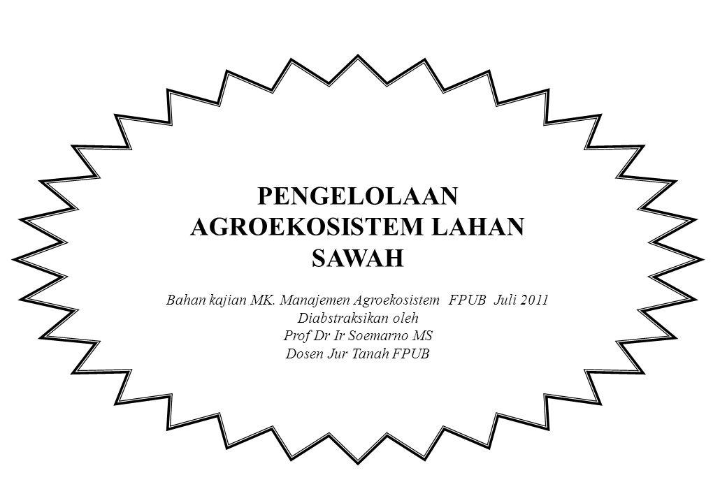 PENGELOLAAN AGROEKOSISTEM LAHAN SAWAH Bahan kajian MK. Manajemen Agroekosistem FPUB Juli 2011 Diabstraksikan oleh Prof Dr Ir Soemarno MS Dosen Jur Tan