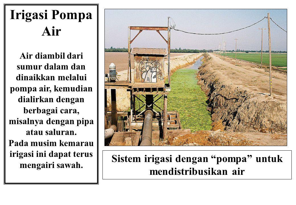 Irigasi Pompa Air Air diambil dari sumur dalam dan dinaikkan melalui pompa air, kemudian dialirkan dengan berbagai cara, misalnya dengan pipa atau sal