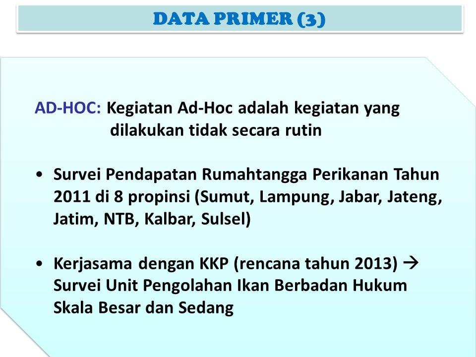 DATA PRIMER (3) AD-HOC: Kegiatan Ad-Hoc adalah kegiatan yang dilakukan tidak secara rutin Survei Pendapatan Rumahtangga Perikanan Tahun 2011 di 8 prop