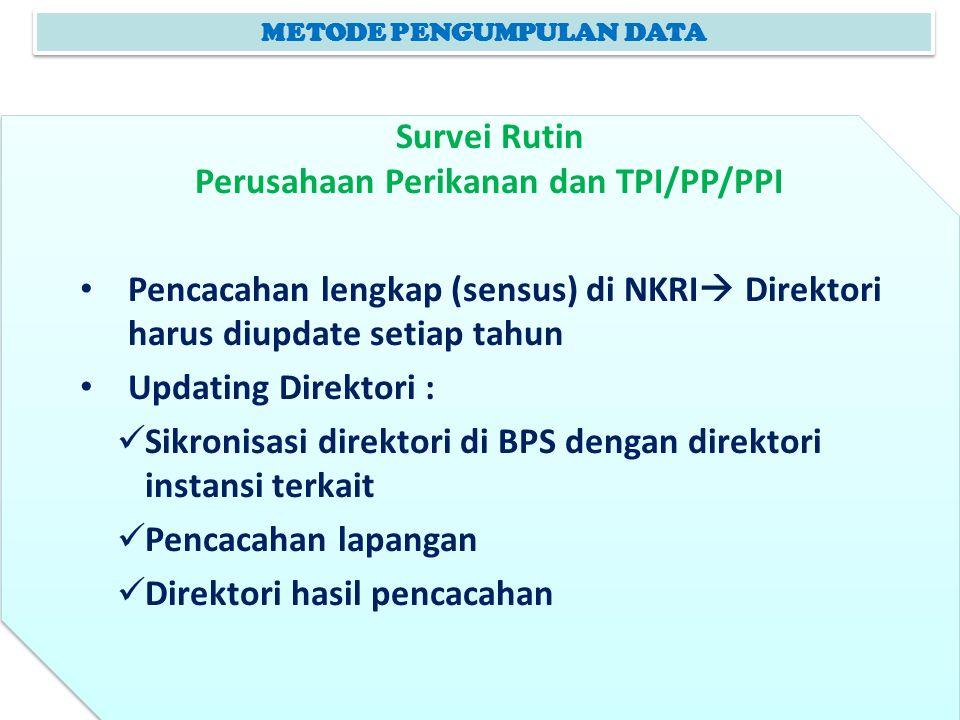 METODE PENGUMPULAN DATA Survei Rutin Perusahaan Perikanan dan TPI/PP/PPI Pencacahan lengkap (sensus) di NKRI  Direktori harus diupdate setiap tahun U