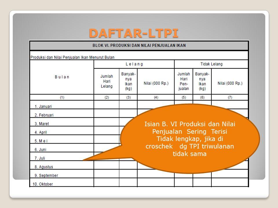 DAFTAR-LTPI DAFTAR-LTPI NIHIL Isian B. VI Produksi dan Nilai Penjualan Sering Terisi Tidak lengkap, jika di croschek dg TPI triwulanan tidak sama
