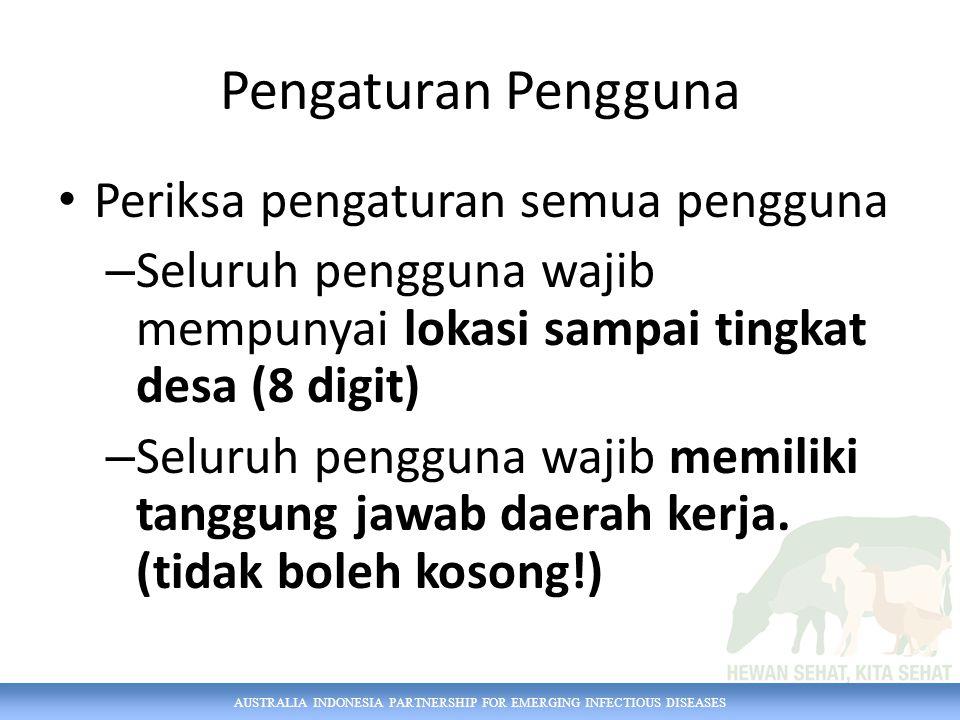 AUSTRALIA INDONESIA PARTNERSHIP FOR EMERGING INFECTIOUS DISEASES Pengaturan Pengguna Periksa pengaturan semua pengguna – Seluruh pengguna wajib mempunyai lokasi sampai tingkat desa (8 digit) – Seluruh pengguna wajib memiliki tanggung jawab daerah kerja.