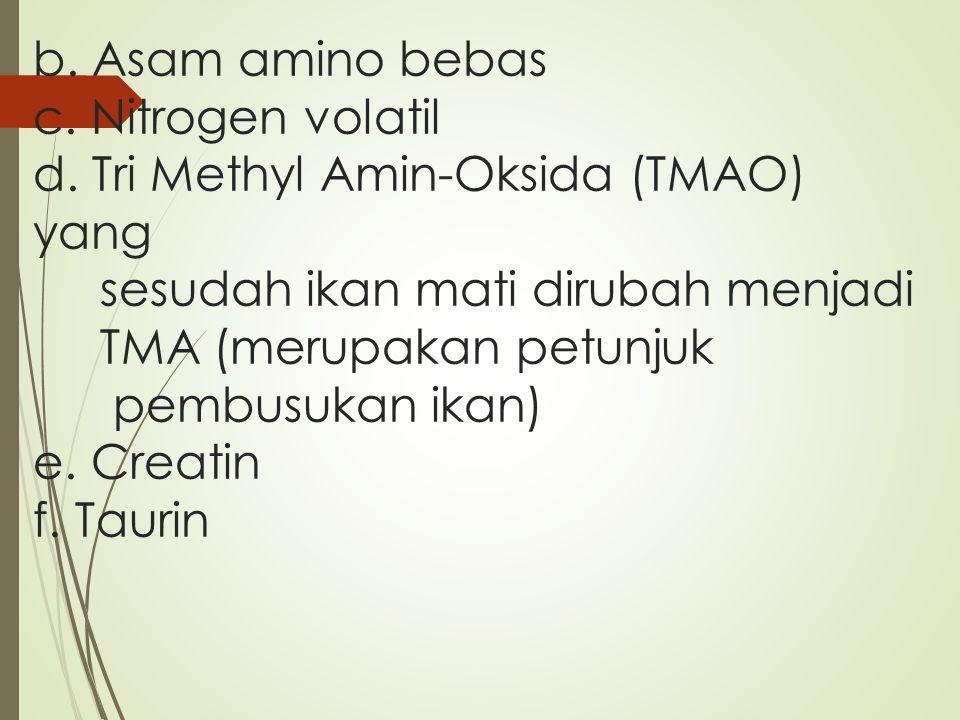 b. Asam amino bebas c. Nitrogen volatil d. Tri Methyl Amin-Oksida (TMAO) yang sesudah ikan mati dirubah menjadi TMA (merupakan petunjuk pembusukan ika