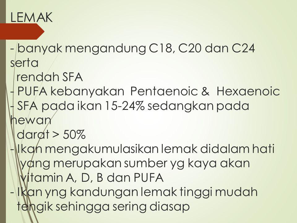 LEMAK - banyak mengandung C18, C20 dan C24 serta rendah SFA - PUFA kebanyakan Pentaenoic & Hexaenoic - SFA pada ikan 15-24% sedangkan pada hewan darat
