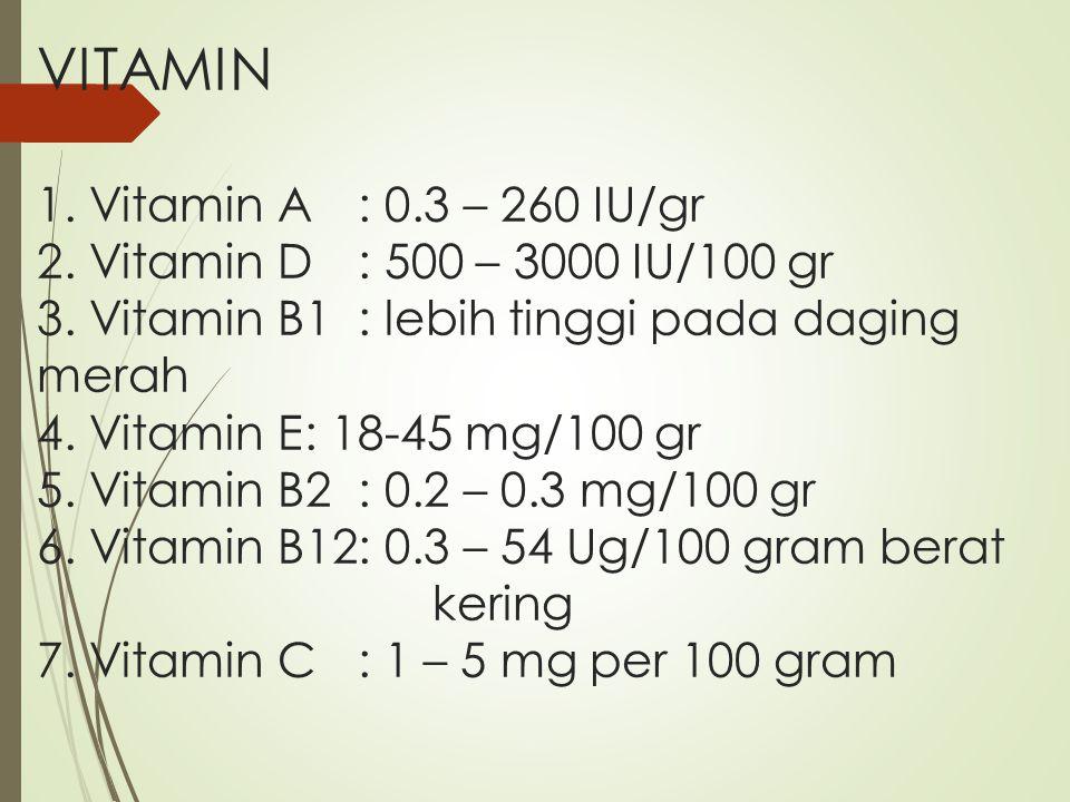 VITAMIN 1. Vitamin A : 0.3 – 260 IU/gr 2. Vitamin D: 500 – 3000 IU/100 gr 3. Vitamin B1: lebih tinggi pada daging merah 4. Vitamin E: 18-45 mg/100 gr