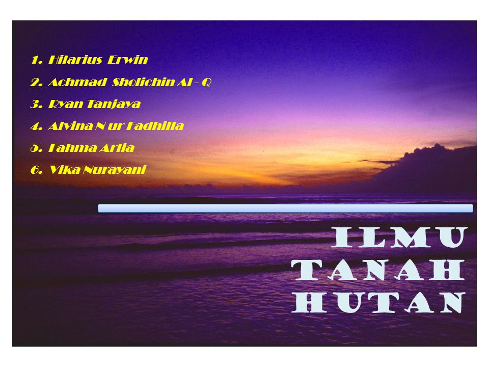 ILMU TANAH HUTAN 1.Hilarius Erwin 2.Achmad Sholichin Al - Q 3.Ryan Tanjaya 4.Alvina N ur Fadhilla 5.Fahma Arlia 6.Vika Nurayani