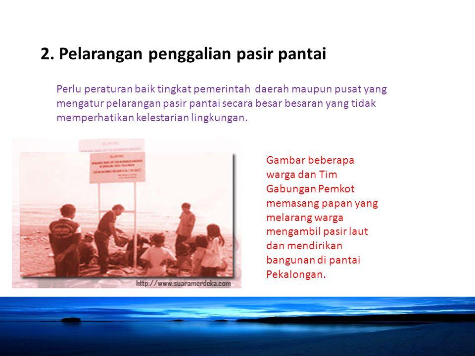 2. Pelarangan penggalian pasir pantai Perlu peraturan baik tingkat pemerintah daerah maupun pusat yang mengatur pelarangan pasir pantai secara besar b