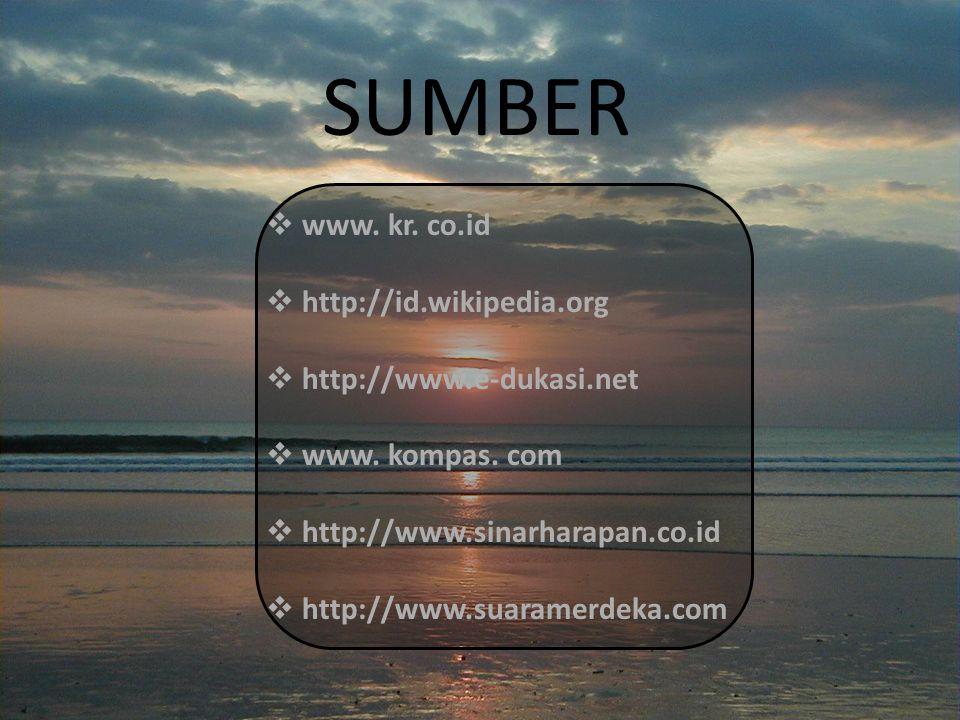 SUMBER  www. kr. co.id  http://id.wikipedia.org  http://www.e-dukasi.net  www. kompas. com  http://www.sinarharapan.co.id  http://www.suaramerde