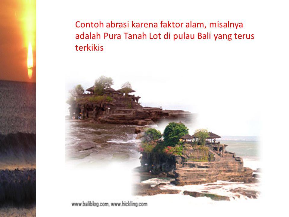 Contoh abrasi karena faktor alam, misalnya adalah Pura Tanah Lot di pulau Bali yang terus terkikis
