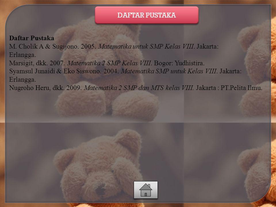 Daftar Pustaka M. Cholik A & Sugijono. 2005. Matematika untuk SMP Kelas VIII. Jakarta: Erlangga. Marsigit, dkk. 2007. Matematika 2 SMP Kelas VIII. Bog