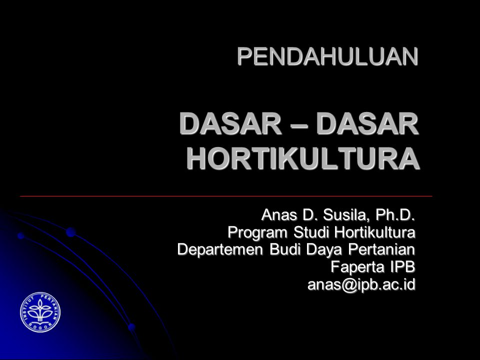 PENDAHULUAN DASAR – DASAR HORTIKULTURA Anas D. Susila, Ph.D.