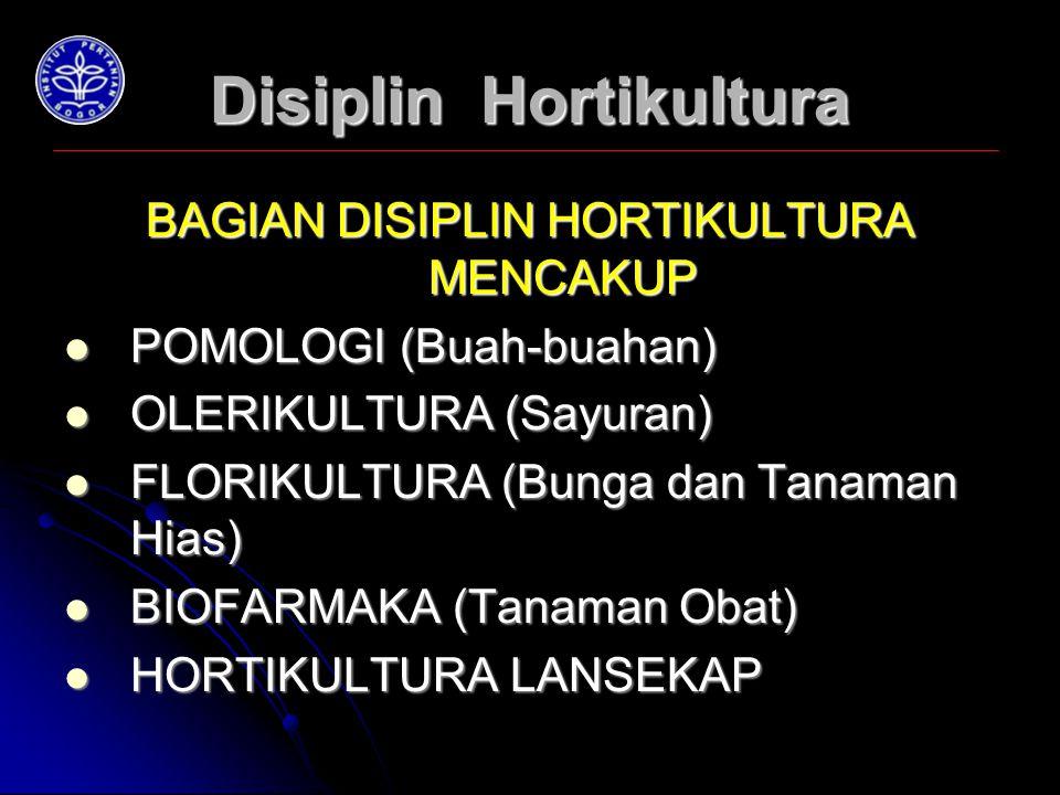 Disiplin Hortikultura BAGIAN DISIPLIN HORTIKULTURA MENCAKUP POMOLOGI (Buah-buahan) POMOLOGI (Buah-buahan) OLERIKULTURA (Sayuran) OLERIKULTURA (Sayuran) FLORIKULTURA (Bunga dan Tanaman Hias) FLORIKULTURA (Bunga dan Tanaman Hias) BIOFARMAKA (Tanaman Obat) BIOFARMAKA (Tanaman Obat) HORTIKULTURA LANSEKAP HORTIKULTURA LANSEKAP