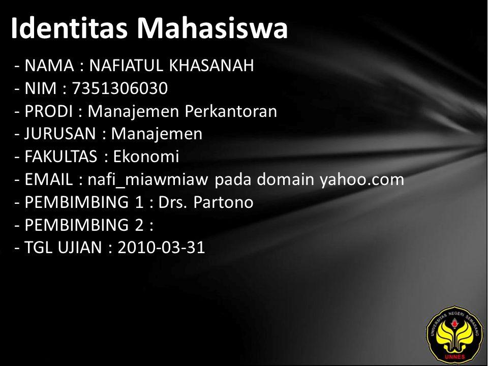 Identitas Mahasiswa - NAMA : NAFIATUL KHASANAH - NIM : 7351306030 - PRODI : Manajemen Perkantoran - JURUSAN : Manajemen - FAKULTAS : Ekonomi - EMAIL : nafi_miawmiaw pada domain yahoo.com - PEMBIMBING 1 : Drs.