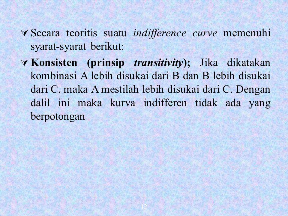 12  Secara teoritis suatu indifference curve memenuhi syarat-syarat berikut:  Konsisten (prinsip transitivity); Jika dikatakan kombinasi A lebih disukai dari B dan B lebih disukai dari C, maka A mestilah lebih disukai dari C.