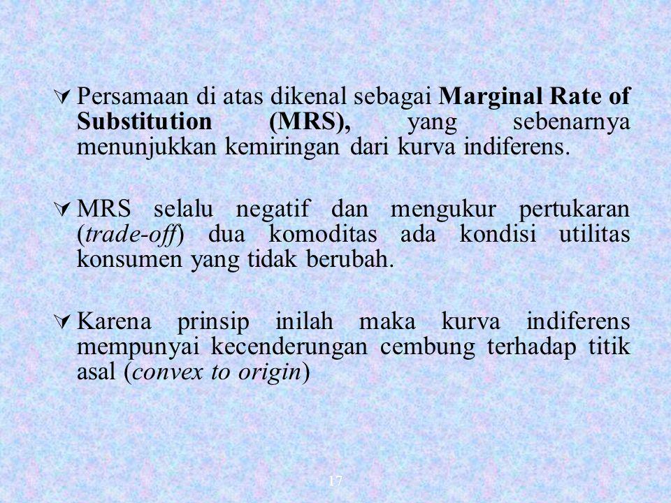 17  Persamaan di atas dikenal sebagai Marginal Rate of Substitution (MRS), yang sebenarnya menunjukkan kemiringan dari kurva indiferens.