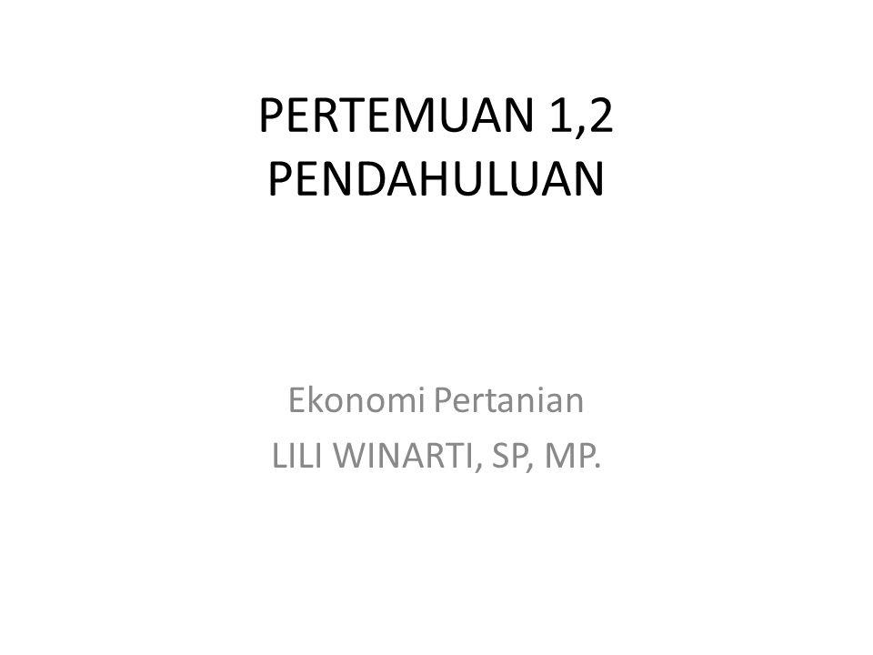 PERTEMUAN 1,2 PENDAHULUAN Ekonomi Pertanian LILI WINARTI, SP, MP.