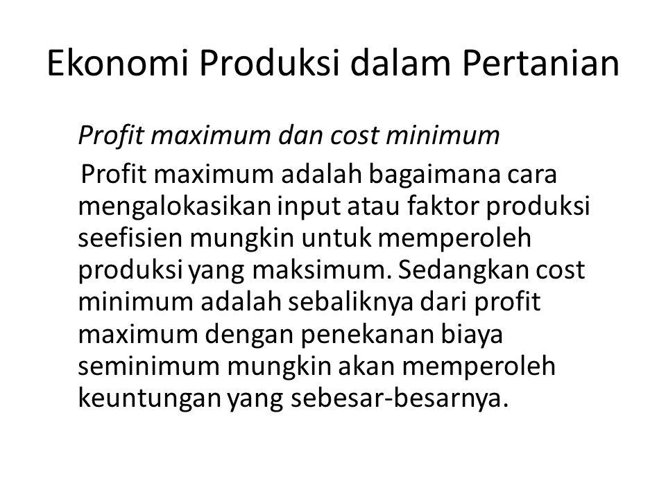 Ekonomi Produksi dalam Pertanian Profit maximum dan cost minimum Profit maximum adalah bagaimana cara mengalokasikan input atau faktor produksi seefis