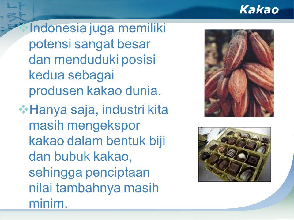 Kakao  Indonesia juga memiliki potensi sangat besar dan menduduki posisi kedua sebagai produsen kakao dunia.  Hanya saja, industri kita masih mengek