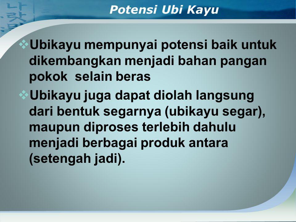 Potensi Ubi Kayu  Ubikayu mempunyai potensi baik untuk dikembangkan menjadi bahan pangan pokok selain beras  Ubikayu juga dapat diolah langsung dari